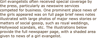 Girl evangelists often received special coverage by the press, particularly as newswire services competed for business. One prominent place news of the girls appeared was on full page brief news notes illustrated with large photos of major news stories or matters of social gossip, such as royal weddings, Hollywood scandals, etc. The illustrations below provide the full newspaper page, with a shaded area given to news of a girl evangelist.